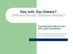 Dwy Iaith Dau Ddewis Different Words Different Worlds
