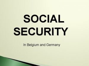 SOCIAL SECURITY In Belgium and Germany Social security