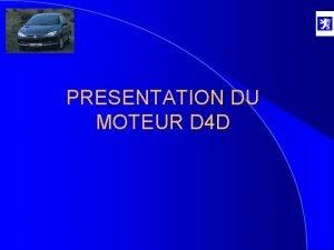 PRESENTATION DU MOTEUR D 4 D MOTEUR D