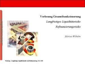 Vorlesung Gesamtbanksteuerung Langfristiges Liquidittsrisiko Refinanzierungsrisiko Marcus Wilhelm Vorlesung