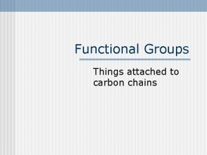 Functional Groups Things attached to carbon chains Functional