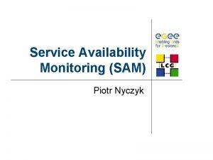 Service Availability Monitoring SAM Piotr Nyczyk SAM Introduction