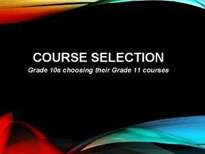 COURSE SELECTION Grade 10 s choosing their Grade