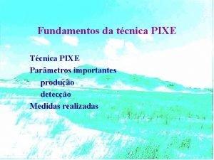 Fundamentos da tcnica PIXE Tcnica PIXE Parmetros importantes
