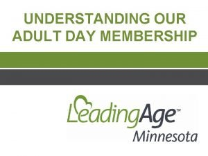 UNDERSTANDING OUR ADULT DAY MEMBERSHIP The Adult Day