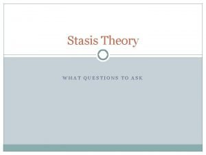 Stasis Theory WHAT QUESTIONS TO ASK Questions to