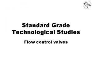 Standard Grade Technological Studies Flow control valves Flow