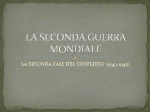 LA SECONDA GUERRA MONDIALE LA SECONDA FASE DEL