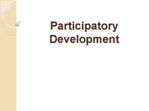 Participatory Development Participatory DevelopmentPD Participatory Development seeks to