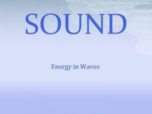 SOUND Energy in Waves Sound is a form