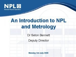 An Introduction to NPL and Metrology Dr Seton