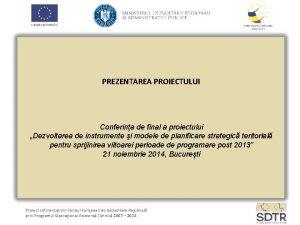 PREZENTAREA PROIECTULUI Conferina de final a proiectului Dezvoltarea