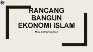 RANCANG BANGUN EKONOMI ISLAM Mikro Ekonomi Syariah INTRODUCTION