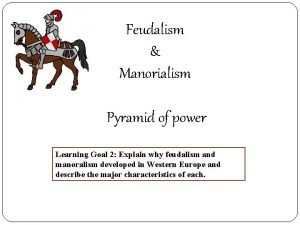 Feudalism Manorialism Pyramid of power Learning Goal 2