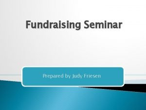 Fundraising Seminar Prepared by Judy Friesen Why are