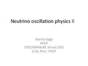 Neutrino oscillation physics II Alberto Gago PUCP CTEQFERMILAB