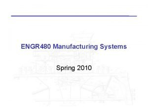 ENGR 480 Manufacturing Systems Spring 2010 ENGR 480