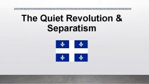 The Quiet Revolution Separatism What was the Quiet