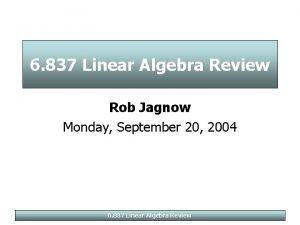 6 837 Linear Algebra Review Rob Jagnow Monday