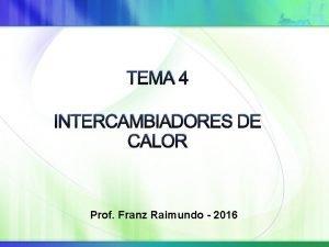 TEMA 4 INTERCAMBIADORES DE CALOR Prof Franz Raimundo
