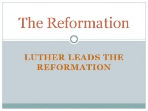 The Reformation LUTHER LEADS THE REFORMATION Causes of