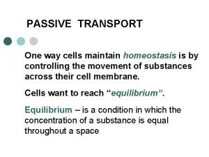 PASSIVE TRANSPORT One way cells maintain homeostasis is