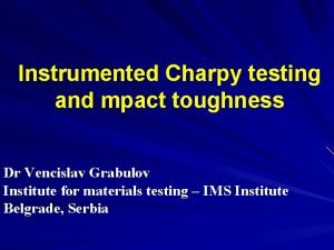 Instrumented Charpy testing and mpact toughness Dr Vencislav