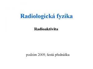 Radiologick fyzika Radioaktivita podzim 2009 est pednka Radioaktivn