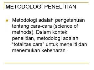 METODOLOGI PENELITIAN n Metodologi adalah pengetahuan tentang caracara
