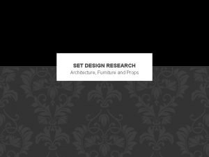 SET DESIGN RESEARCH Architecture Furniture and Props OBJECTIVE