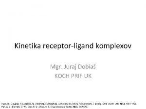 Kinetika receptorligand komplexov Mgr Juraj Dobia KOCH PRIF