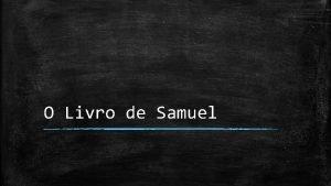 O Livro de Samuel Informaes bsicas Samuel originalmente