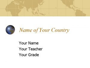 Name of Your Country Your Name Your Teacher