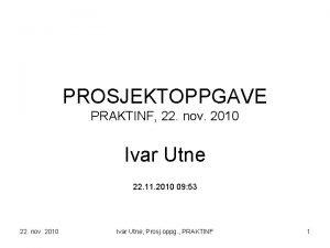 PROSJEKTOPPGAVE PRAKTINF 22 nov 2010 Ivar Utne 22