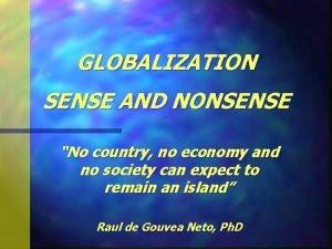 GLOBALIZATION SENSE AND NONSENSE Globalization No country no