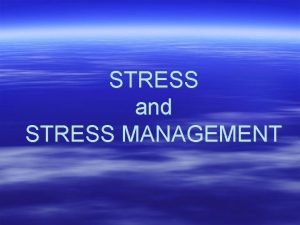 STRESS and STRESS MANAGEMENT What is Stress a