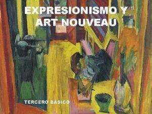 EXPRESIONISMO Y ART NOUVEAU TERCERO BSICO Expresionismo Art