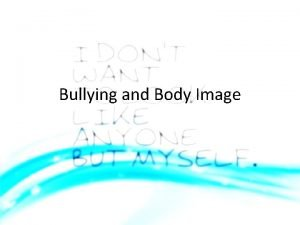 Bullying and Body Image Bullying Although bullying can
