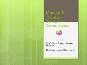 Module 5 Creating Community Connectedness Cam Can Support