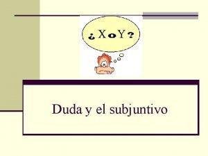 Duda y el subjuntivo Dudar n To doubt