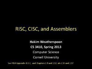 RISC CISC and Assemblers Hakim Weatherspoon CS 3410