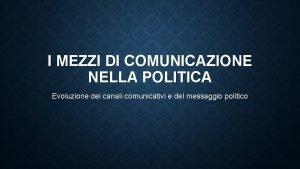 I MEZZI DI COMUNICAZIONE NELLA POLITICA Evoluzione dei