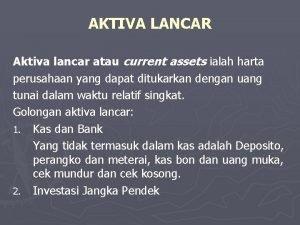 AKTIVA LANCAR Aktiva lancar atau current assets ialah