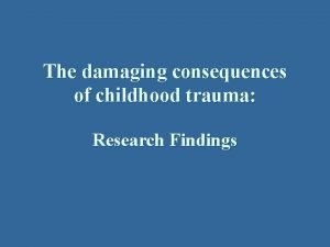 The damaging consequences of childhood trauma Research Findings