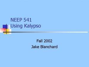 NEEP 541 Using Kalypso Fall 2002 Jake Blanchard