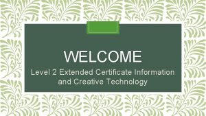 WELCOME Level 2 Extended Certificate Information and Creative