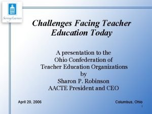 Challenges Facing Teacher Education Today A presentation to