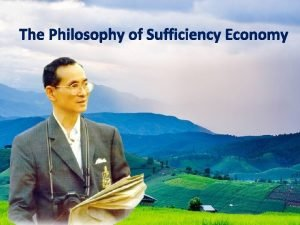 The Philosophy of Sufficiency Economy Sufficiency Economy is