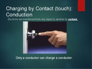 Charging by Contact touch Conduction Electrons are transferred