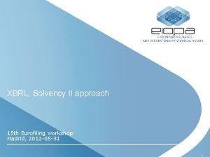 XBRL Solvency II approach 15 th Eurofiling workshop